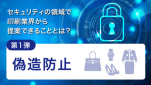 セキュリティの領域で印刷業界から提案できることとは?第1弾 偽造防止
