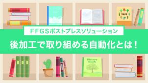 FFGSポストプレスソリューション_後加工で取り組める自動化とは!